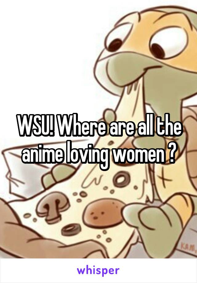 WSU! Where are all the anime loving women ?