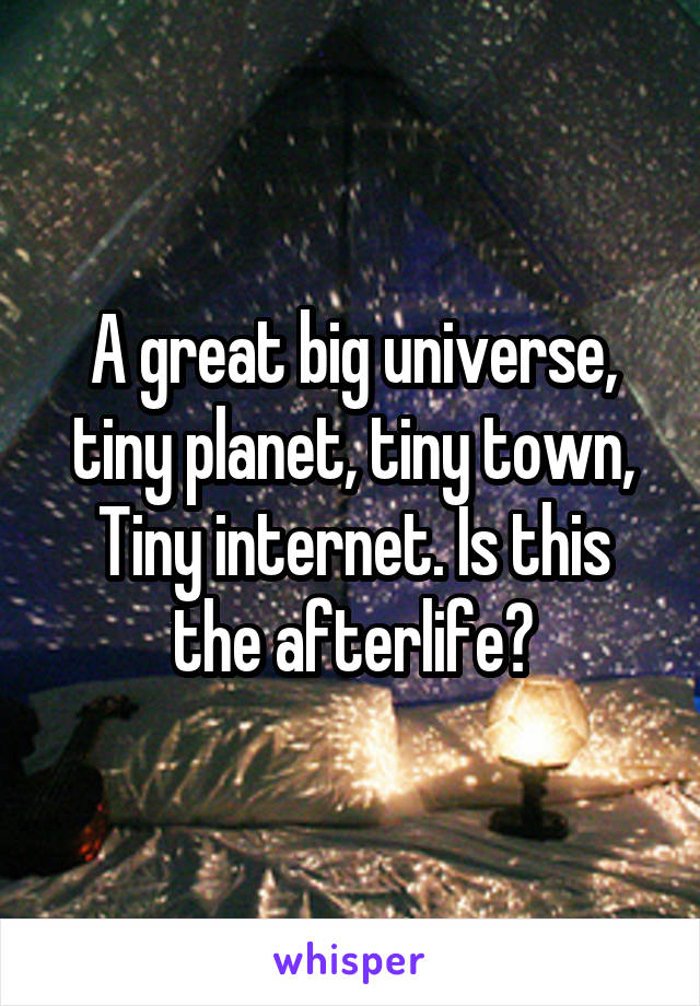 A great big universe, tiny planet, tiny town, Tiny internet. Is this the afterlife?