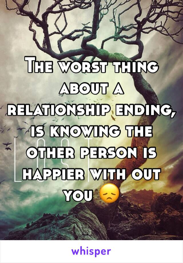 The worst thing about a relationship ending, is knowing the other person is happier with out you 😞