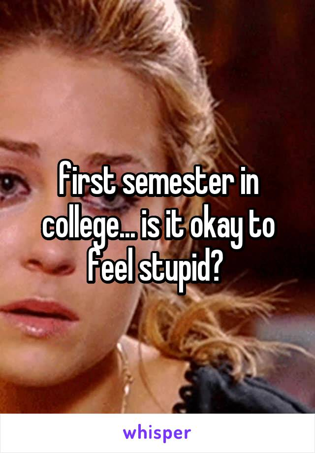 first semester in college... is it okay to feel stupid?