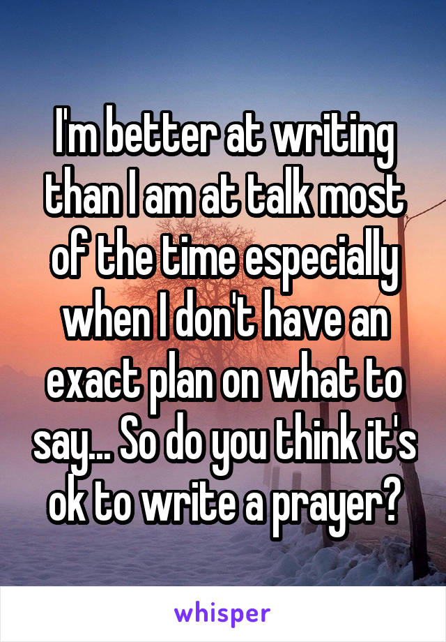 I'm better at writing than I am at talk most of the time especially when I don't have an exact plan on what to say... So do you think it's ok to write a prayer?