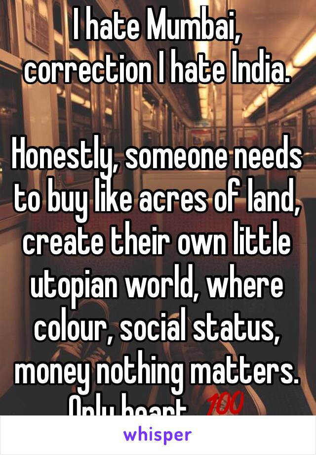 I hate Mumbai, correction I hate India.  Honestly, someone needs to buy like acres of land, create their own little utopian world, where colour, social status, money nothing matters. Only heart. 💯
