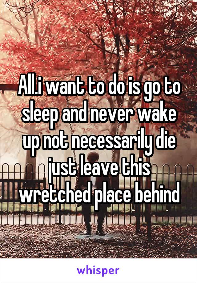 All.i want to do is go to sleep and never wake up not necessarily die just leave this wretched place behind