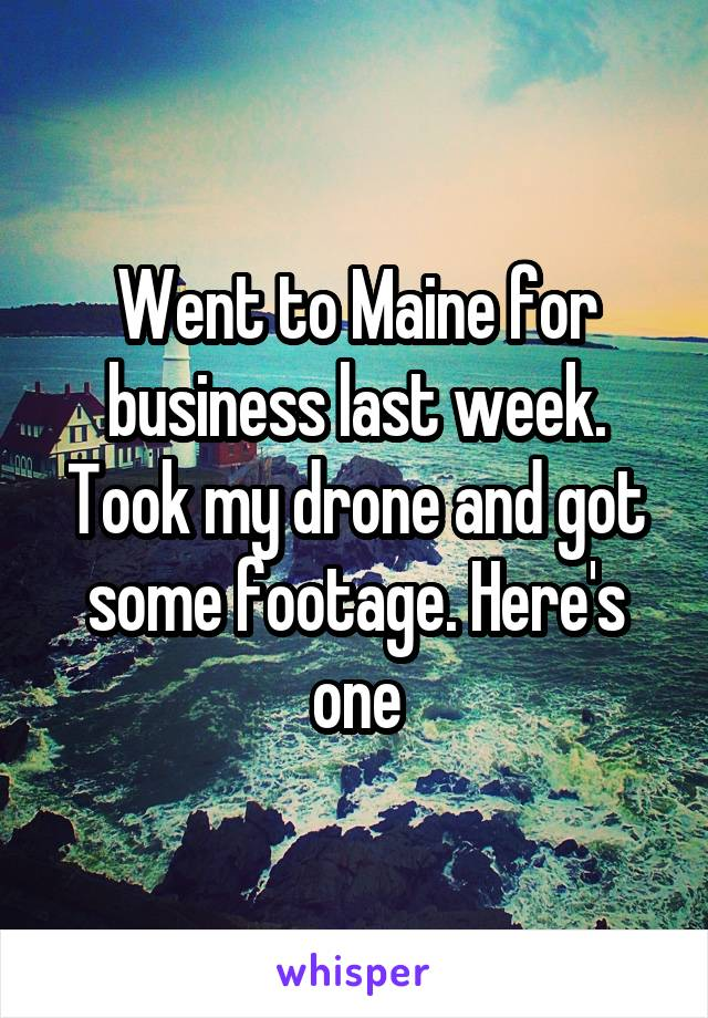 Went to Maine for business last week. Took my drone and got some footage. Here's one