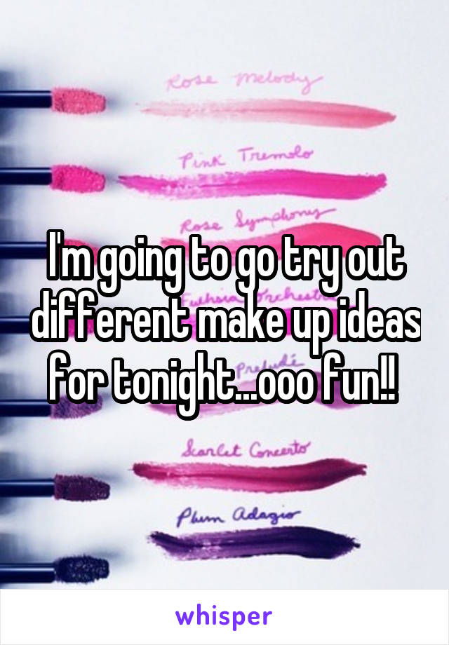I'm going to go try out different make up ideas for tonight...ooo fun!!