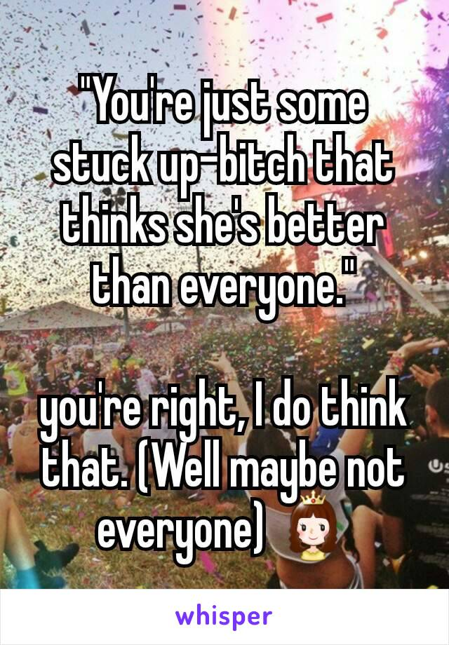 """""""You're just some stuck up-bitch that thinks she's better than everyone.""""  you're right, I do think that. (Well maybe not everyone) 👸"""