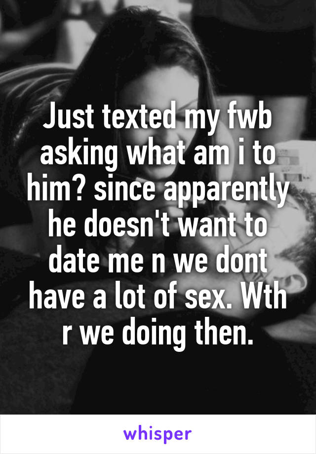 Just texted my fwb asking what am i to him? since apparently he doesn't want to date me n we dont have a lot of sex. Wth r we doing then.