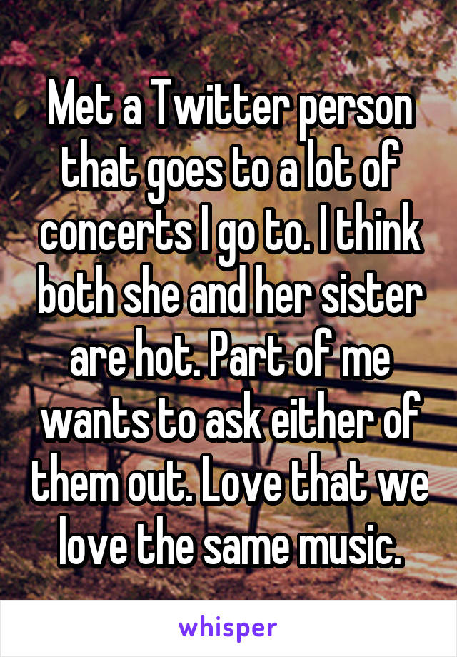 Met a Twitter person that goes to a lot of concerts I go to. I think both she and her sister are hot. Part of me wants to ask either of them out. Love that we love the same music.