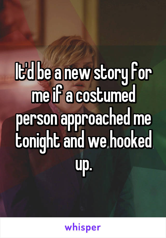 It'd be a new story for me if a costumed person approached me tonight and we hooked up.
