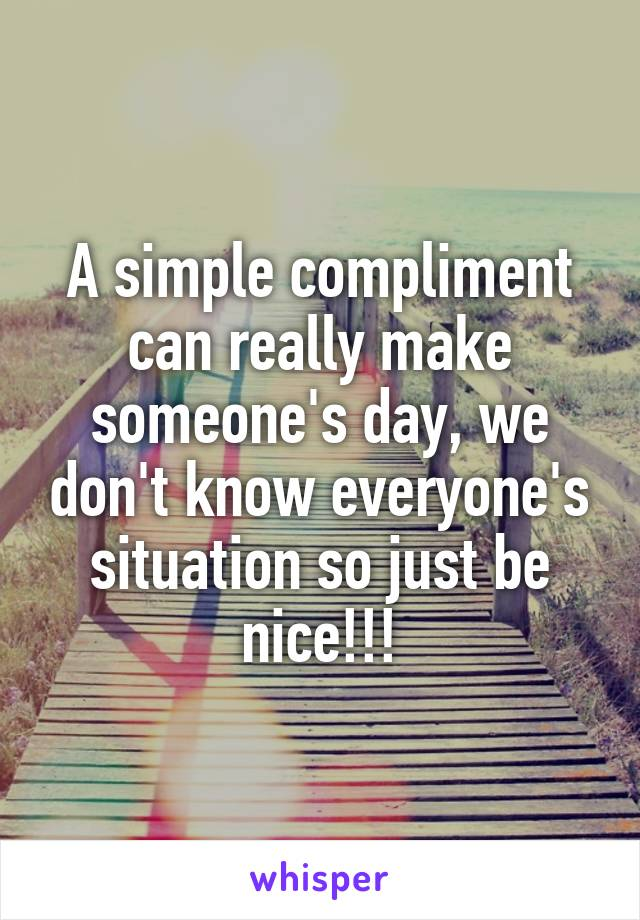A simple compliment can really make someone's day, we don't know everyone's situation so just be nice!!!