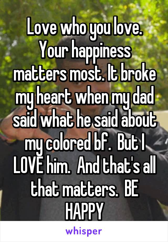 Love who you love  Your happiness matters most  It broke my