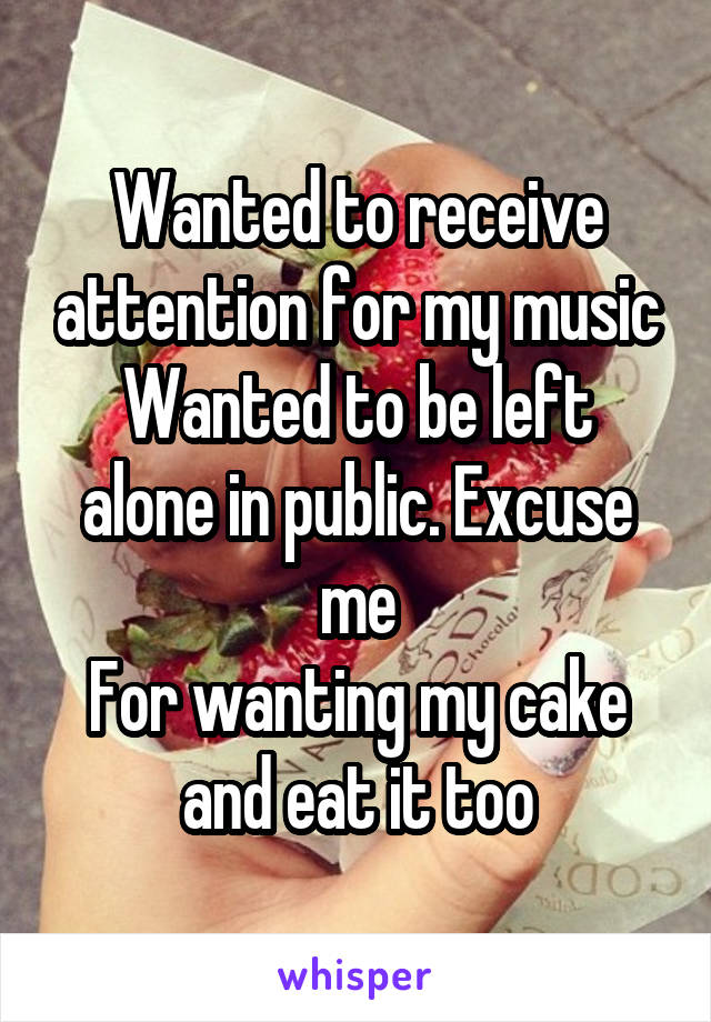 Wanted to receive attention for my music Wanted to be left alone in public. Excuse me For wanting my cake and eat it too