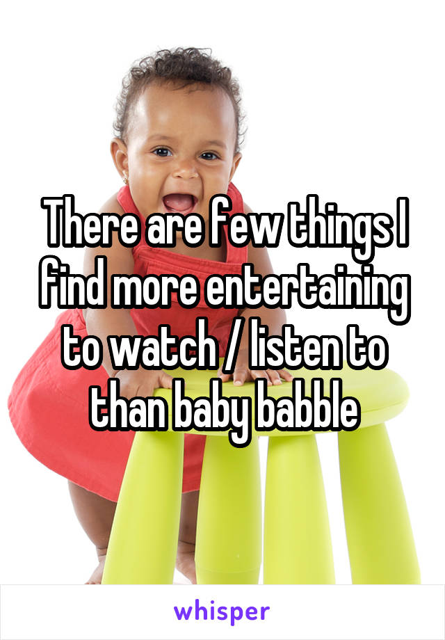 There are few things I find more entertaining to watch / listen to than baby babble