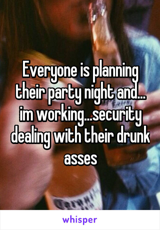 Everyone is planning their party night and... im working...security dealing with their drunk asses