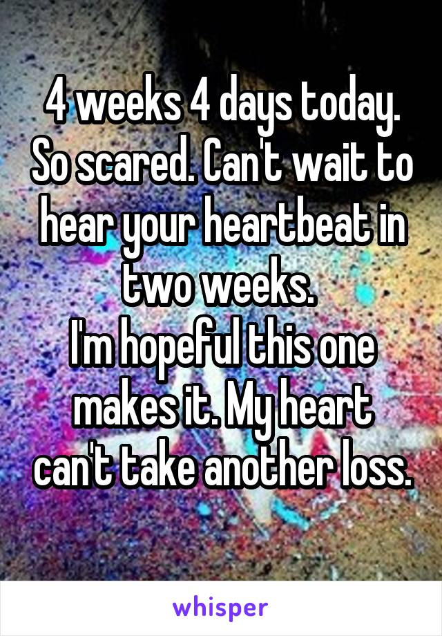 4 weeks 4 days today. So scared. Can't wait to hear your heartbeat in two weeks.  I'm hopeful this one makes it. My heart can't take another loss.