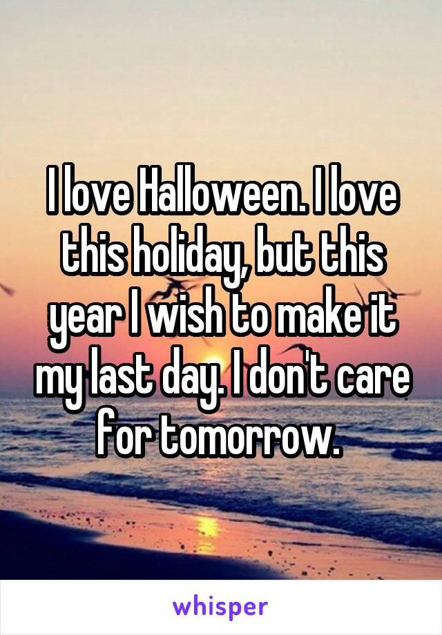 I love Halloween. I love this holiday, but this year I wish to make it my last day. I don't care for tomorrow.