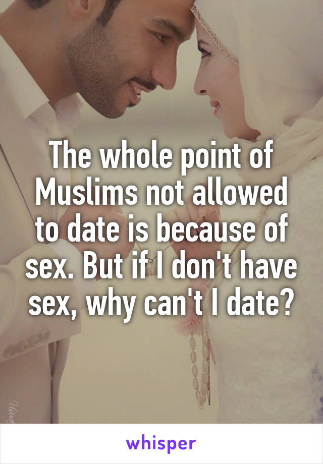 The whole point of Muslims not allowed to date is because of sex. But if I don't have sex, why can't I date?