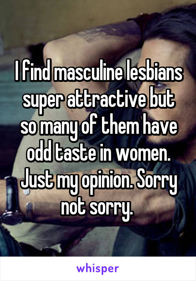 I find masculine lesbians super attractive but so many of them have odd taste in women. Just my opinion. Sorry not sorry.