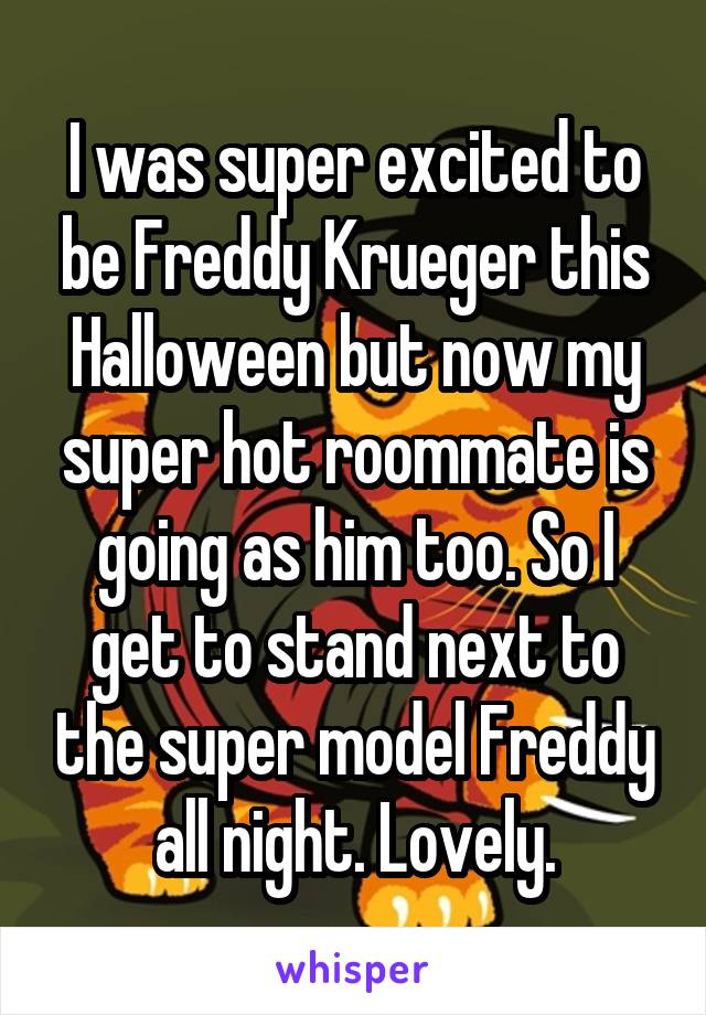 I was super excited to be Freddy Krueger this Halloween but now my super hot roommate is going as him too. So I get to stand next to the super model Freddy all night. Lovely.