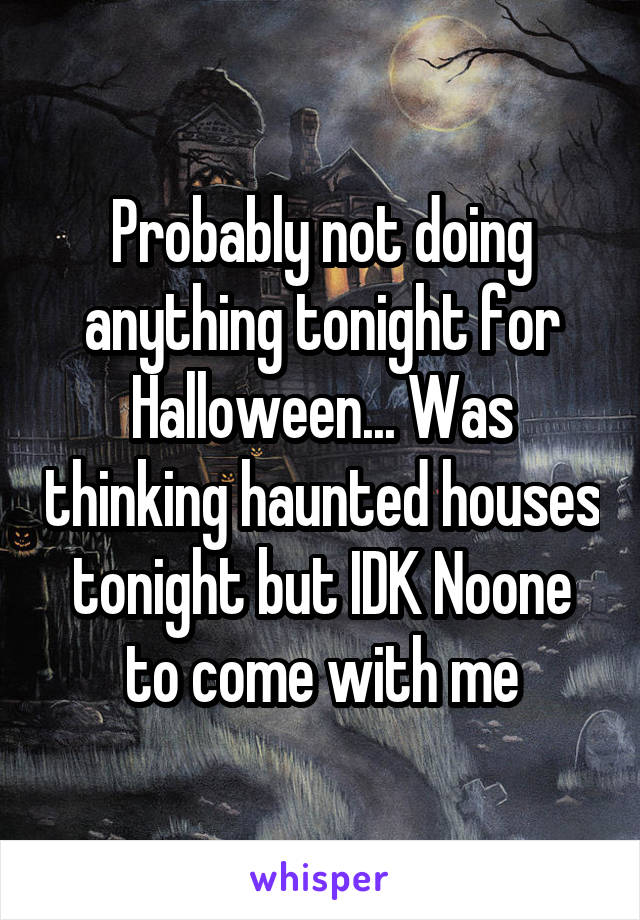 Probably not doing anything tonight for Halloween... Was thinking haunted houses tonight but IDK Noone to come with me