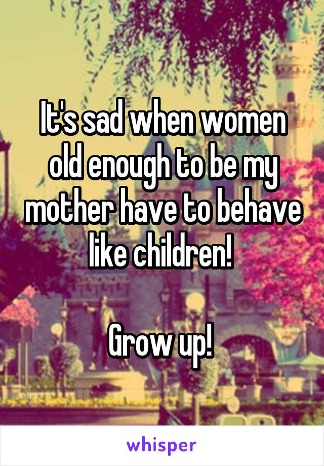 It's sad when women old enough to be my mother have to behave like children!   Grow up!
