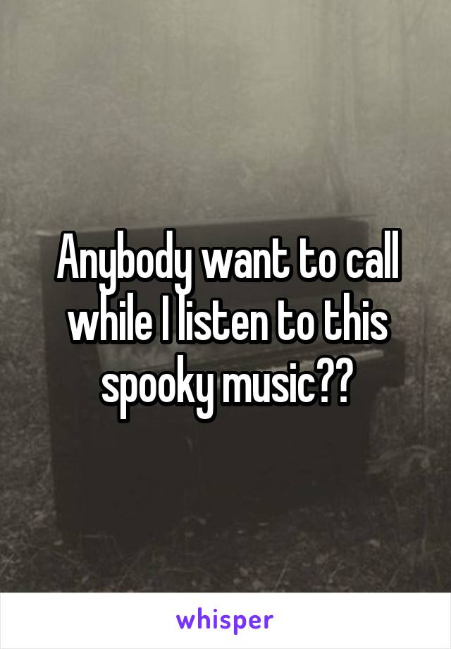 Anybody want to call while I listen to this spooky music??