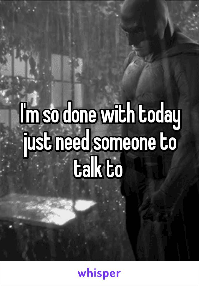I'm so done with today just need someone to talk to