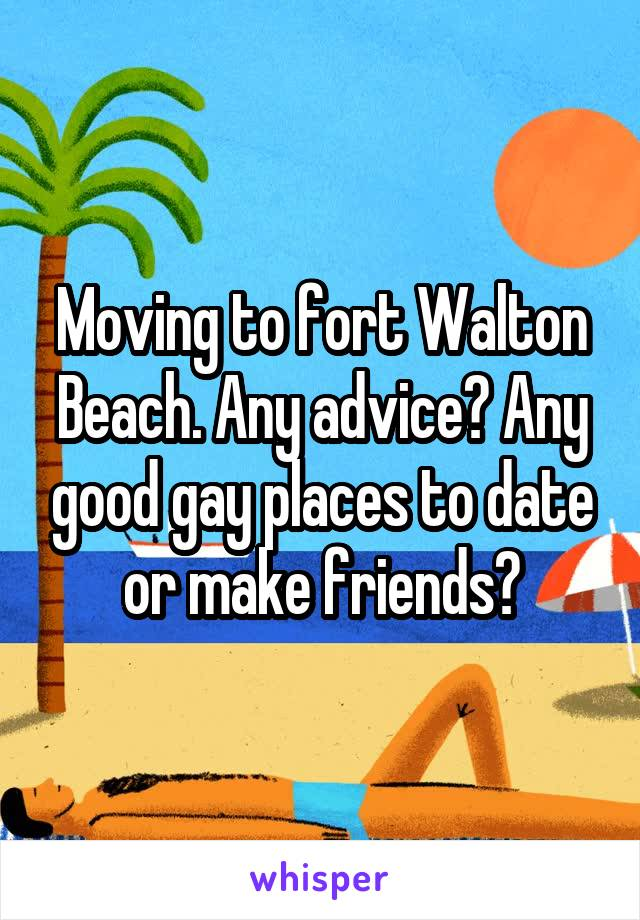 Moving to fort Walton Beach. Any advice? Any good gay places to date or make friends?