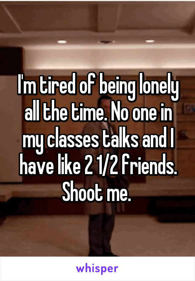 I'm tired of being lonely all the time. No one in my classes talks and I have like 2 1/2 friends. Shoot me.