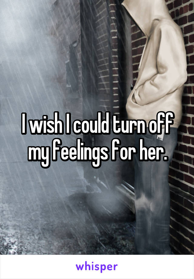 I wish I could turn off my feelings for her.