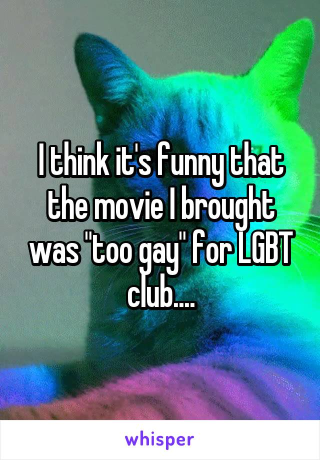 """I think it's funny that the movie I brought was """"too gay"""" for LGBT club...."""