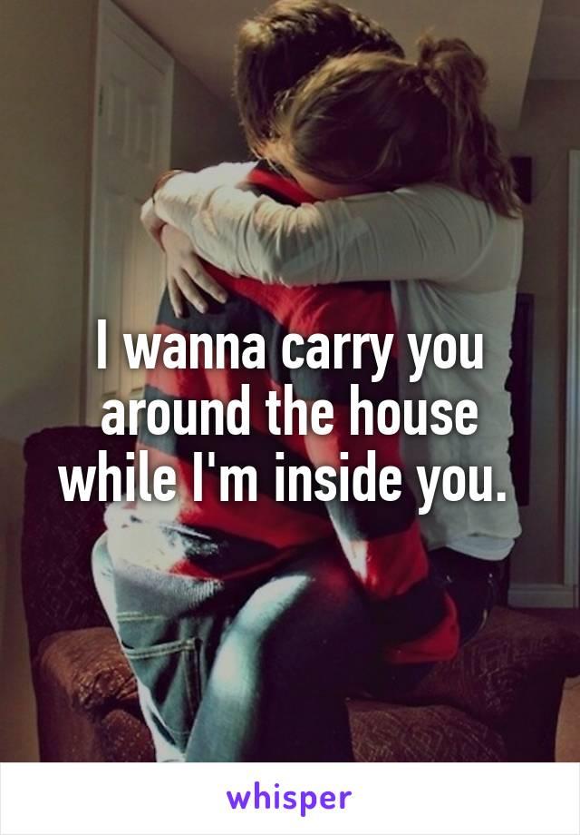 I wanna carry you around the house while I'm inside you.