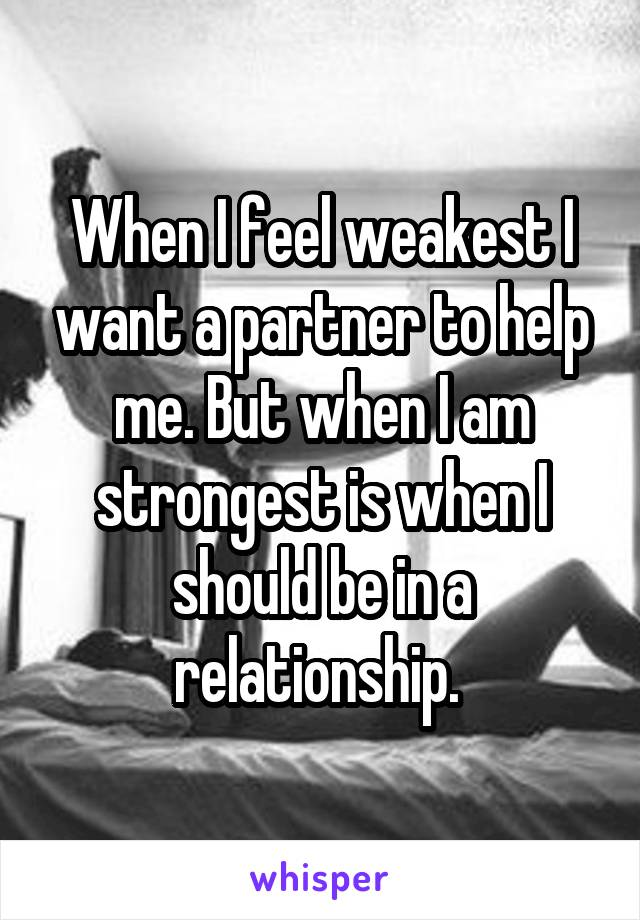 When I feel weakest I want a partner to help me. But when I am strongest is when I should be in a relationship.