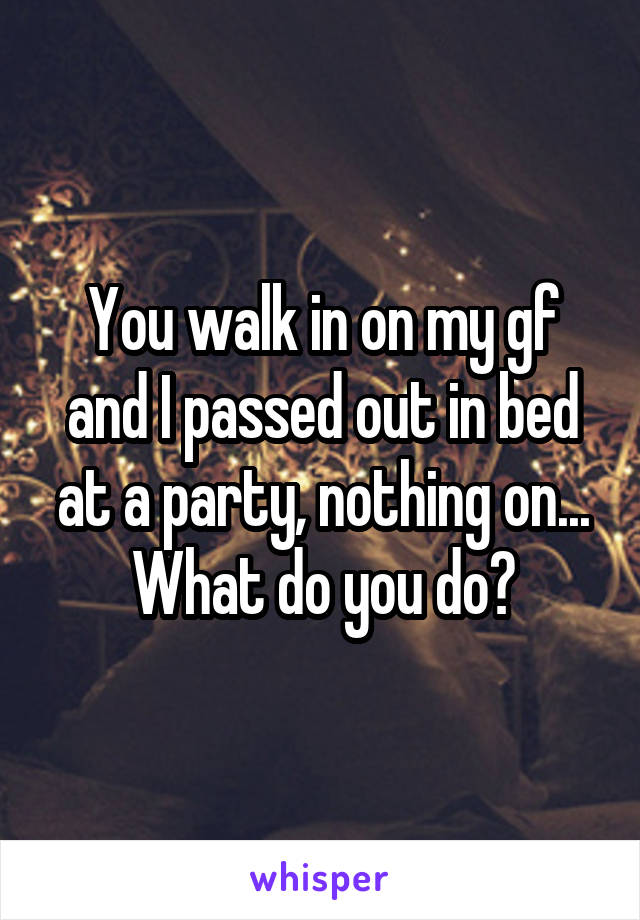 You walk in on my gf and I passed out in bed at a party, nothing on... What do you do?