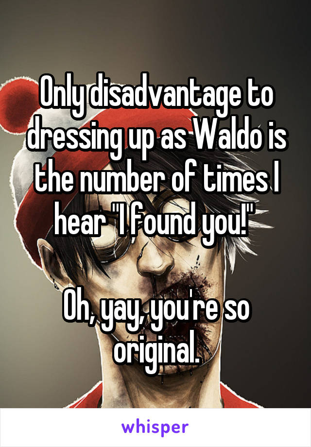 """Only disadvantage to dressing up as Waldo is the number of times I hear """"I found you!""""   Oh, yay, you're so original."""