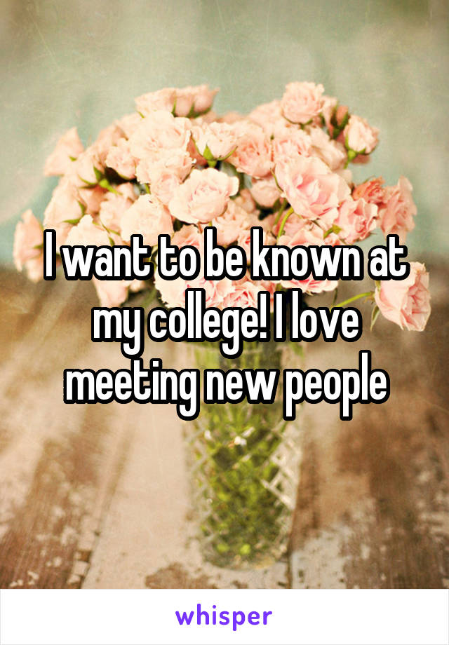 I want to be known at my college! I love meeting new people