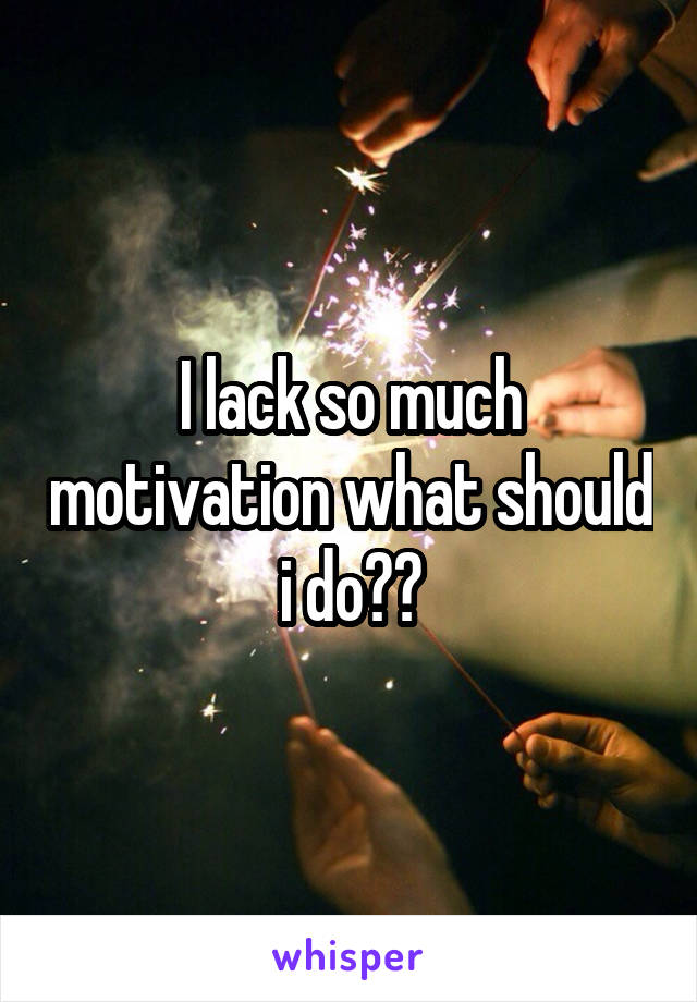 I lack so much motivation what should i do??