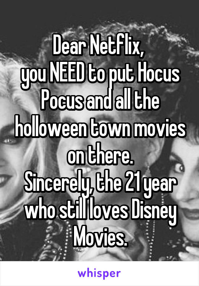 Dear Netflix,  you NEED to put Hocus Pocus and all the holloween town movies on there. Sincerely, the 21 year who still loves Disney Movies.