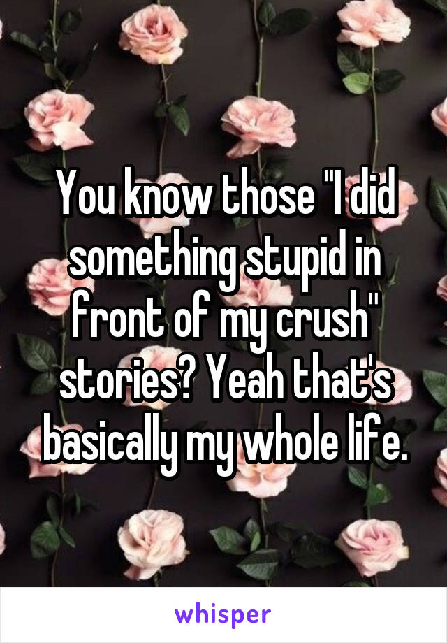 """You know those """"I did something stupid in front of my crush"""" stories? Yeah that's basically my whole life."""