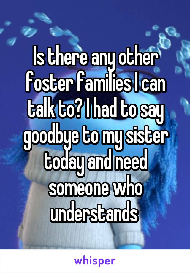 Is there any other foster families I can talk to? I had to say goodbye to my sister today and need someone who understands