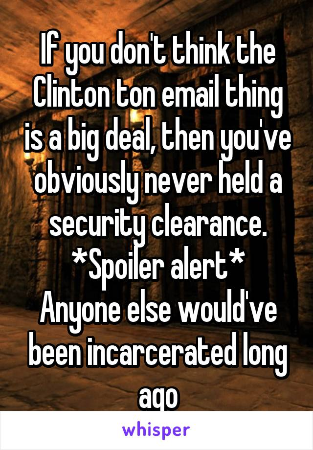 If you don't think the Clinton ton email thing is a big deal, then you've obviously never held a security clearance. *Spoiler alert* Anyone else would've been incarcerated long ago