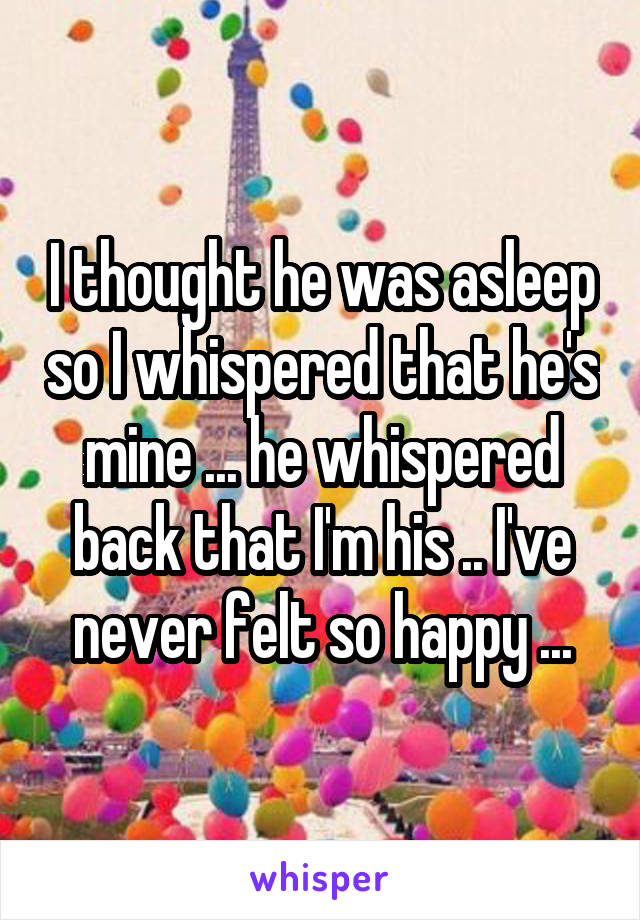 I thought he was asleep so I whispered that he's mine ... he whispered back that I'm his .. I've never felt so happy ...