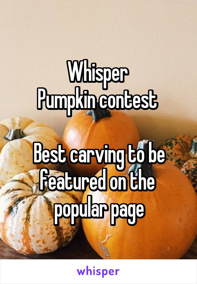 Whisper  Pumpkin contest   Best carving to be featured on the  popular page