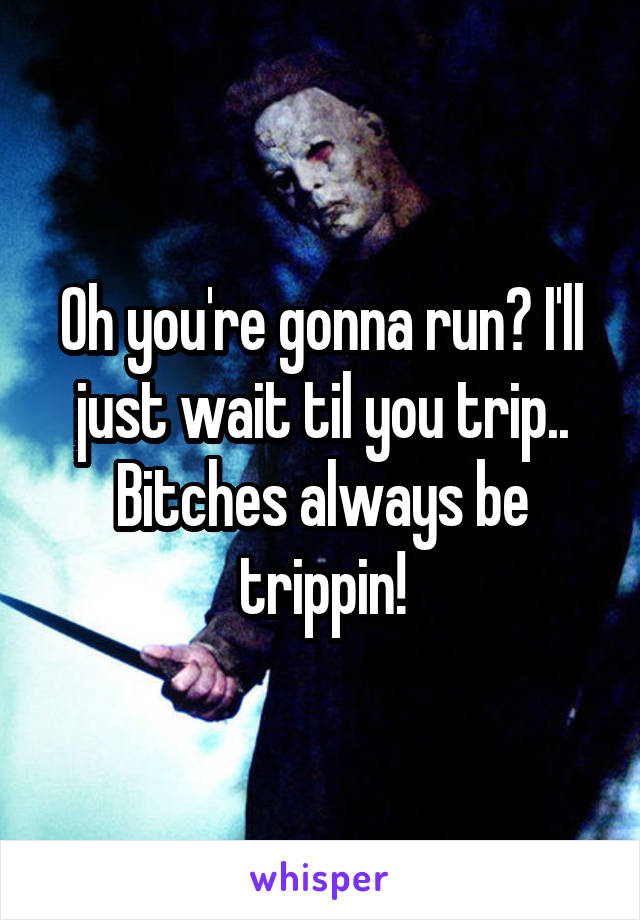 Oh you're gonna run? I'll just wait til you trip.. Bitches always be trippin!