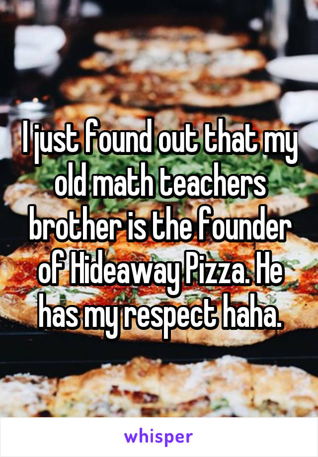 I just found out that my old math teachers brother is the founder of Hideaway Pizza. He has my respect haha.