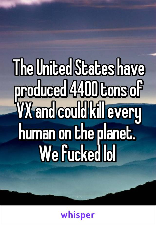 The United States have produced 4400 tons of VX and could kill every human on the planet.  We fucked lol