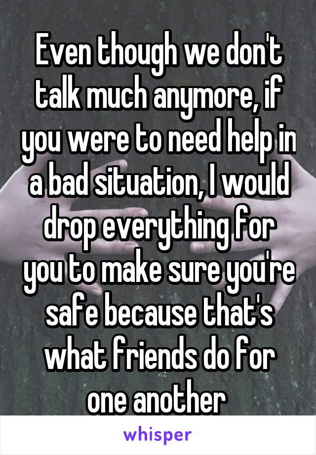 Even though we don't talk much anymore, if you were to need help in a bad situation, I would drop everything for you to make sure you're safe because that's what friends do for one another