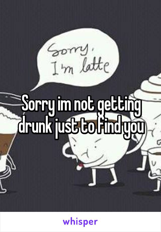 Sorry im not getting drunk just to find you