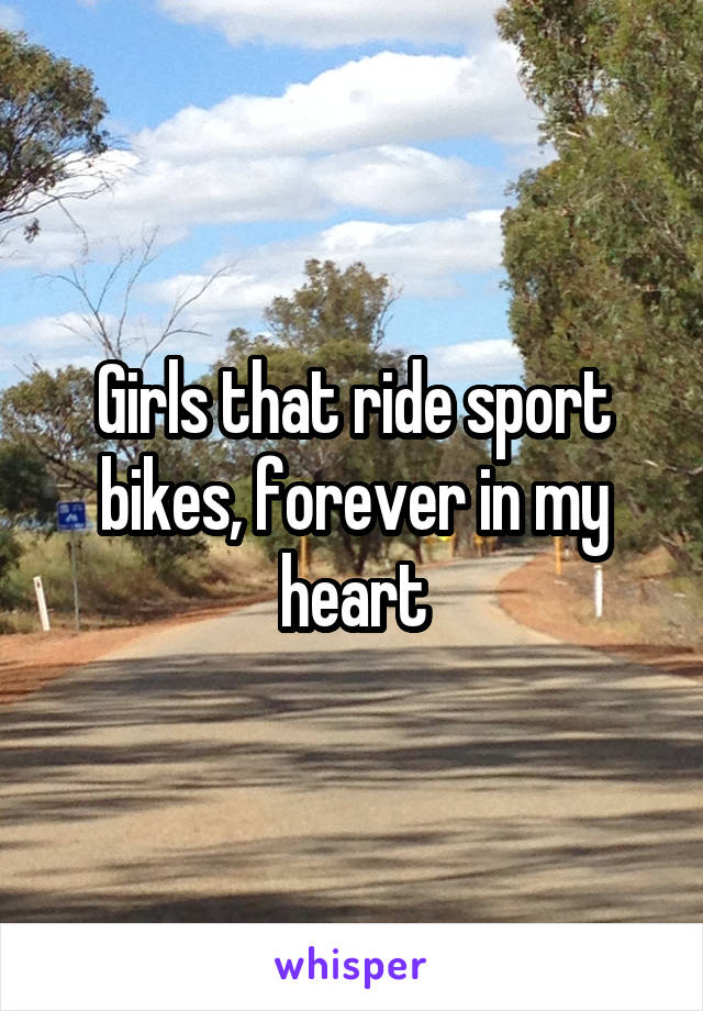 Girls that ride sport bikes, forever in my heart