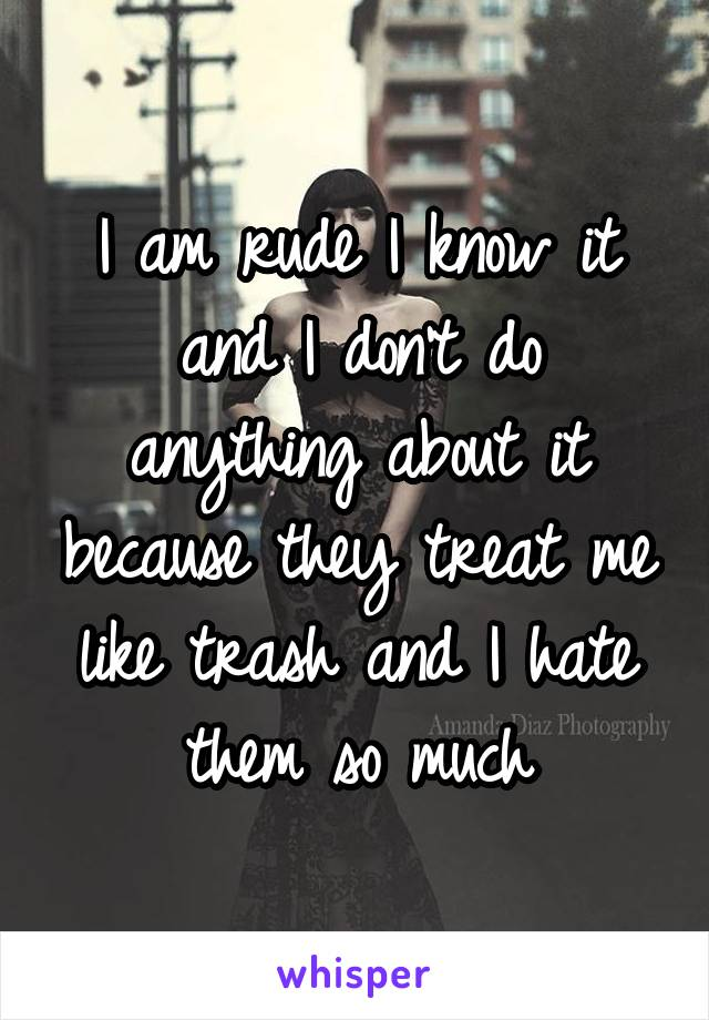 I am rude I know it and I don't do anything about it because they treat me like trash and I hate them so much